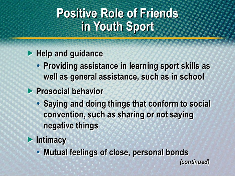 Positive Role of Friends in Youth Sport Help and guidance Providing assistance in learning sport skills as well as general assistance, such as in scho
