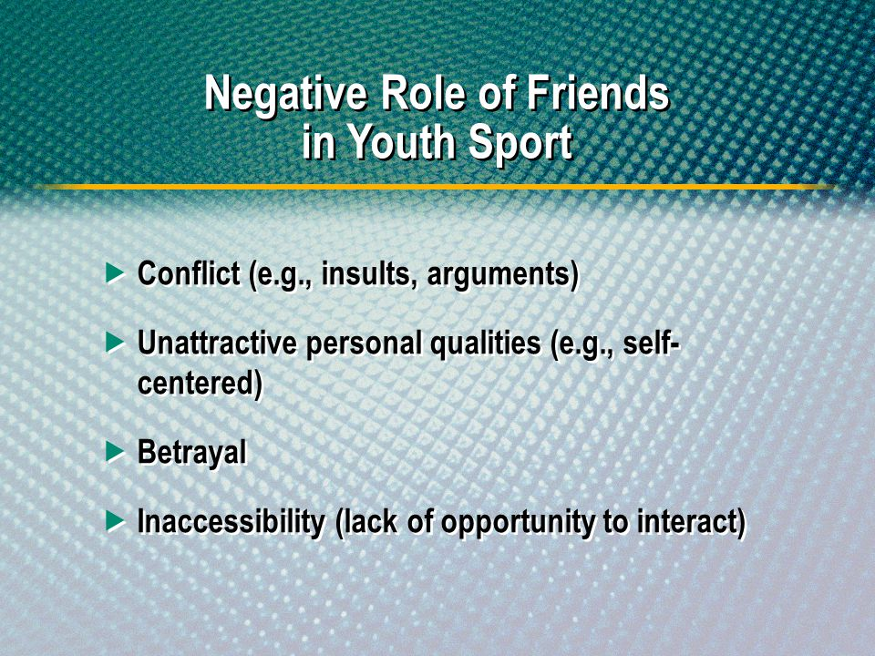 Negative Role of Friends in Youth Sport Conflict (e.g., insults, arguments) Unattractive personal qualities (e.g., self- centered) Betrayal Inaccessib