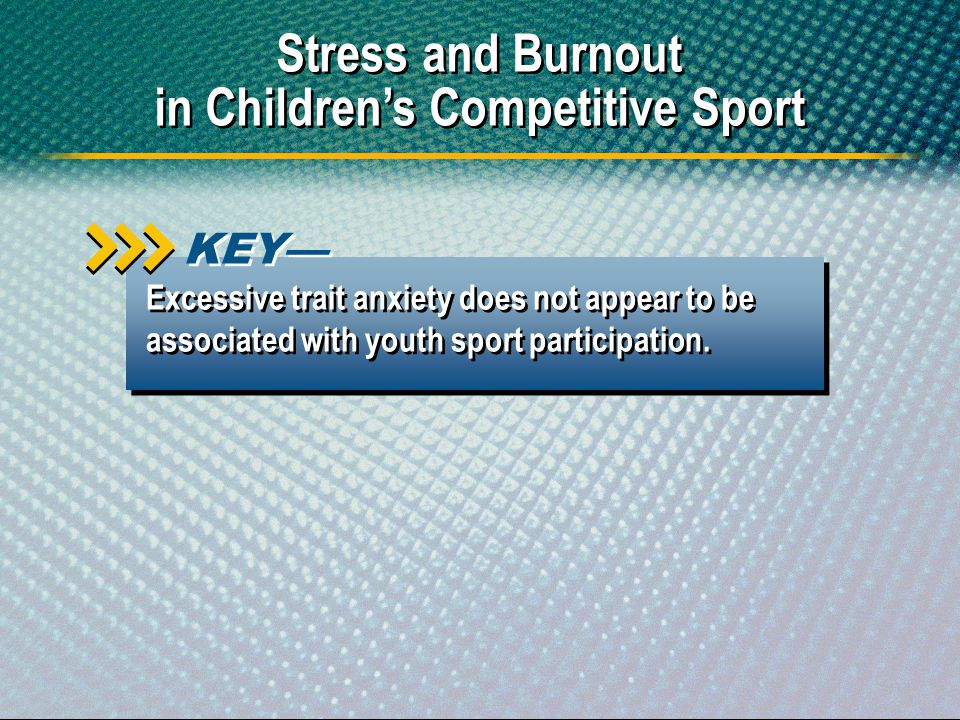 Excessive trait anxiety does not appear to be associated with youth sport participation. KEY Stress and Burnout in Childrens Competitive Sport Stress