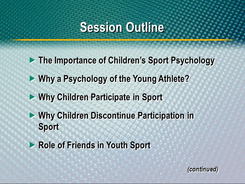 Session Outline The Importance of Childrens Sport Psychology Why a Psychology of the Young Athlete? Why Children Participate in Sport Why Children Dis