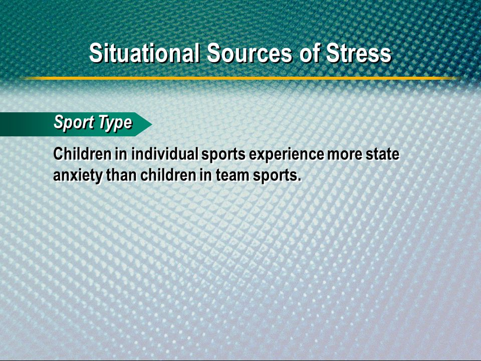 Sport Type Children in individual sports experience more state anxiety than children in team sports. Situational Sources of Stress