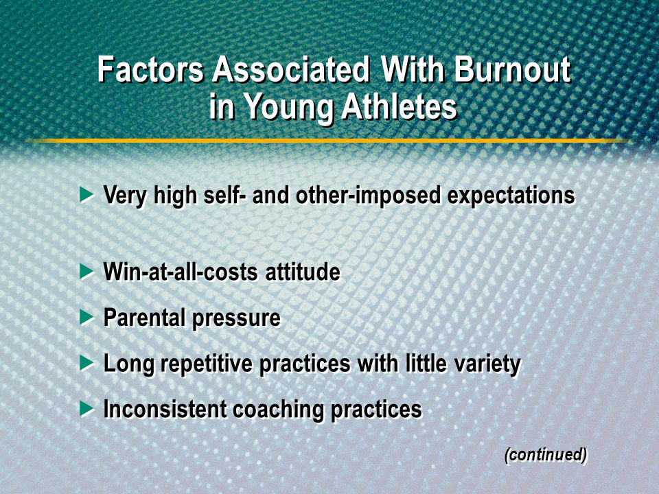 Factors Associated With Burnout in Young Athletes Very high self- and other-imposed expectations Win-at-all-costs attitude Parental pressure Long repe