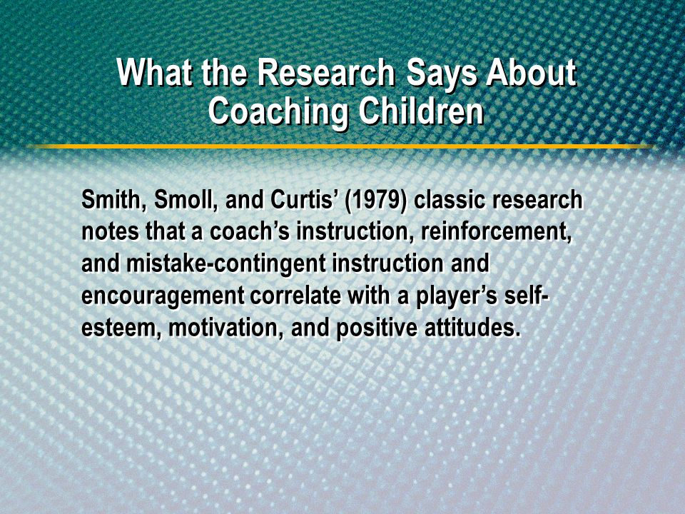 Smith, Smoll, and Curtis (1979) classic research notes that a coachs instruction, reinforcement, and mistake-contingent instruction and encouragement