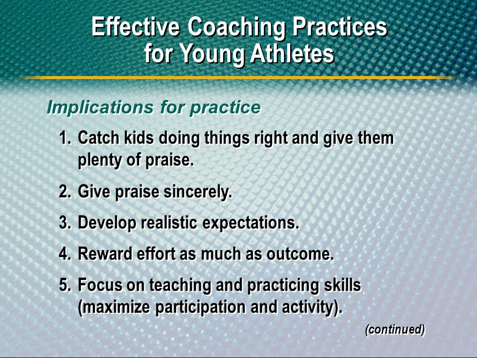 Effective Coaching Practices for Young Athletes 1.Catch kids doing things right and give them plenty of praise. 2.Give praise sincerely. 3.Develop rea