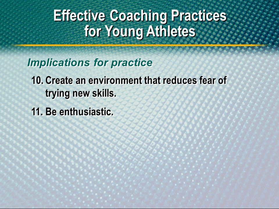 Effective Coaching Practices for Young Athletes 10.Create an environment that reduces fear of trying new skills. 11.Be enthusiastic. Implications for