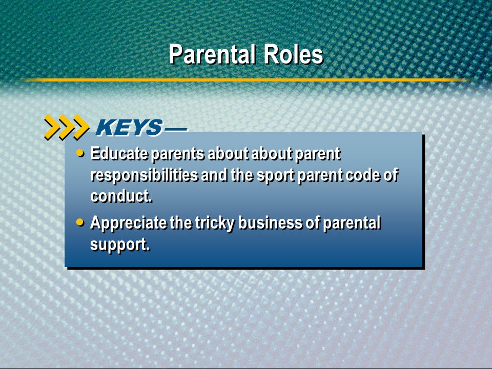Parental Roles Appreciate the tricky business of parental support. KEYS Educate parents about about parent responsibilities and the sport parent code
