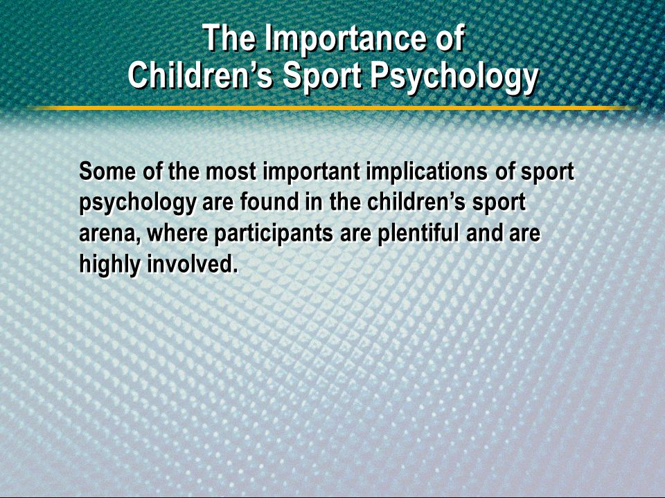 Some of the most important implications of sport psychology are found in the childrens sport arena, where participants are plentiful and are highly in