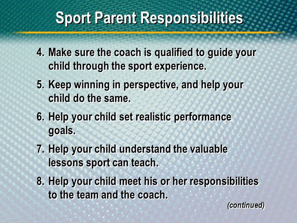 Sport Parent Responsibilities 4.Make sure the coach is qualified to guide your child through the sport experience. 5.Keep winning in perspective, and
