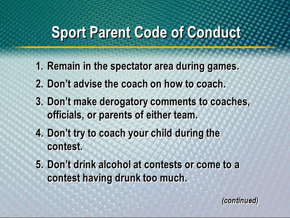 Sport Parent Code of Conduct 1.Remain in the spectator area during games. 2.Dont advise the coach on how to coach. 3.Dont make derogatory comments to