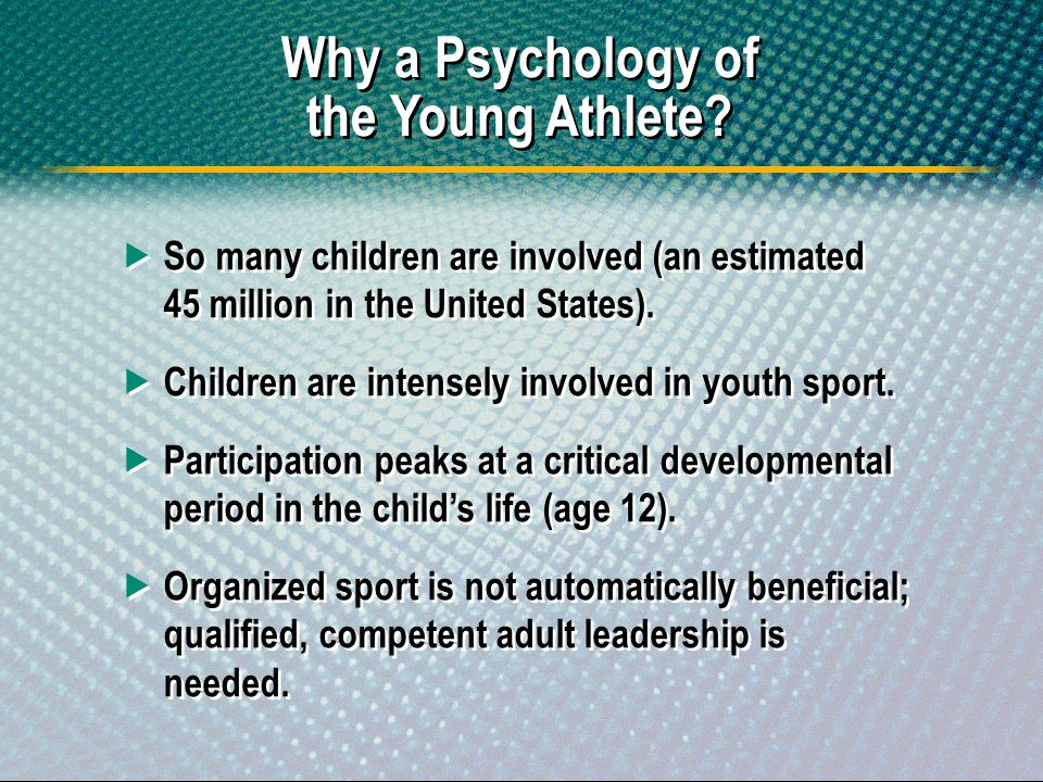Why a Psychology of the Young Athlete? So many children are involved (an estimated 45 million in the United States). Children are intensely involved i