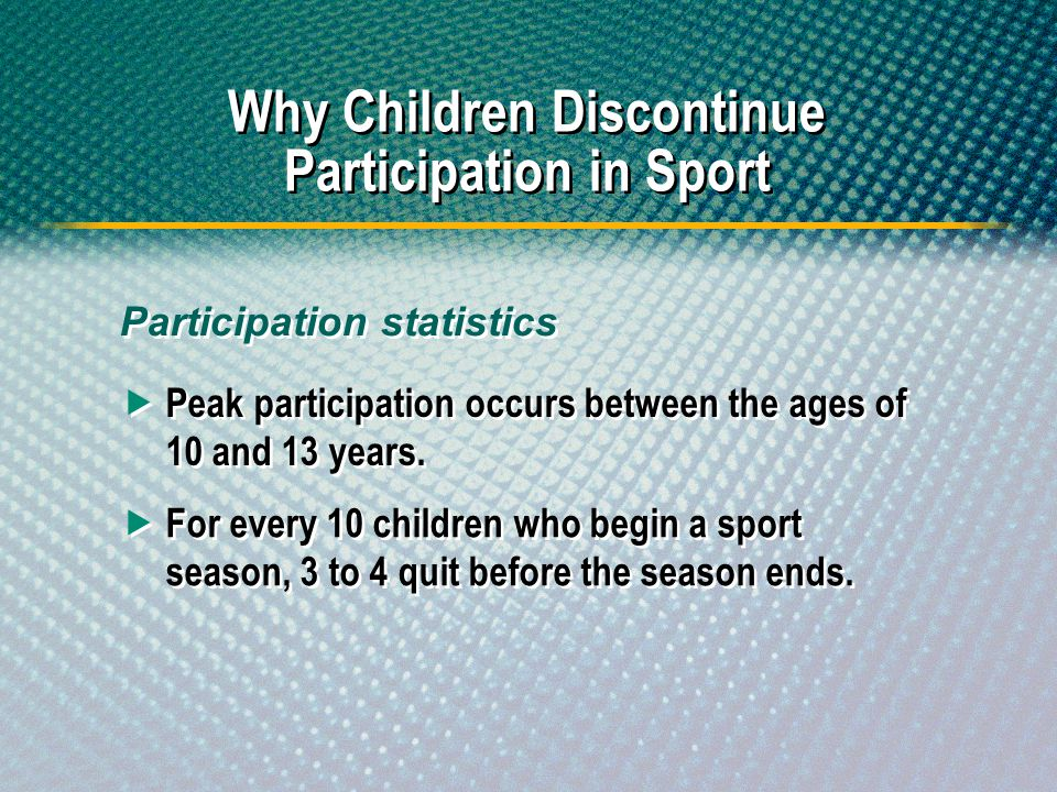 Peak participation occurs between the ages of 10 and 13 years. Why Children Discontinue Participation in Sport For every 10 children who begin a sport