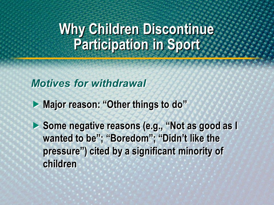 Major reason: Other things to do Why Children Discontinue Participation in Sport Some negative reasons (e.g., Not as good as I wanted to be; Boredom;