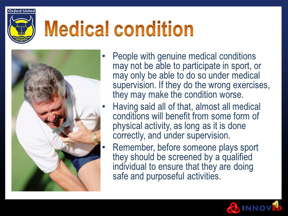 People with genuine medical conditions may not be able to participate in sport, or may only be able to do so under medical supervision.