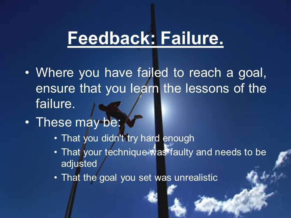 Feedback: Failure. Where you have failed to reach a goal, ensure that you learn the lessons of the failure. These may be: That you didn't try hard eno