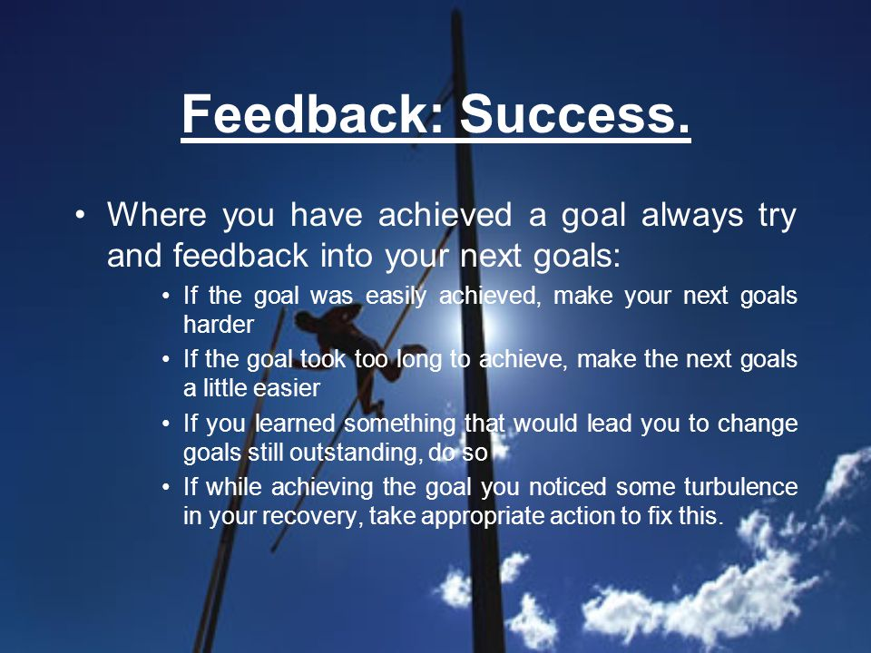 Feedback: Success. Where you have achieved a goal always try and feedback into your next goals: If the goal was easily achieved, make your next goals