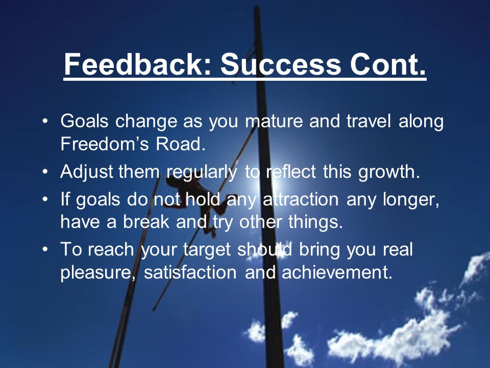 Feedback: Success Cont. Goals change as you mature and travel along Freedoms Road.