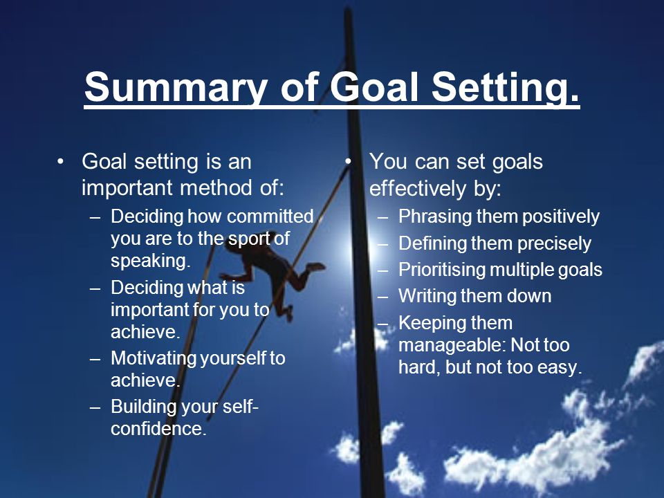 Summary of Goal Setting. Goal setting is an important method of: –Deciding how committed you are to the sport of speaking. –Deciding what is important
