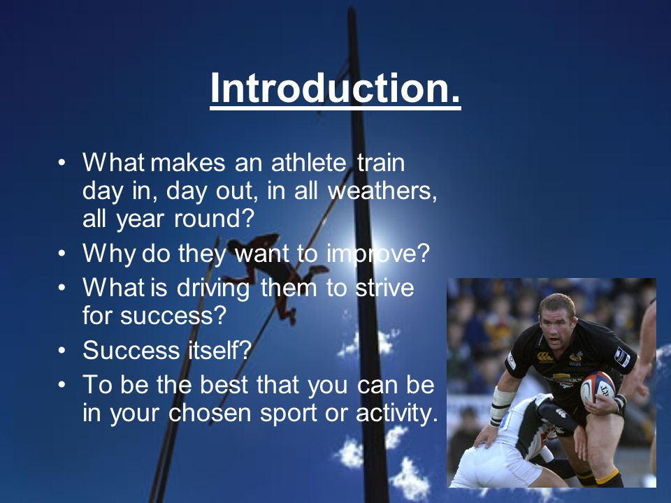 Introduction. What makes an athlete train day in, day out, in all weathers, all year round? Why do they want to improve? What is driving them to striv