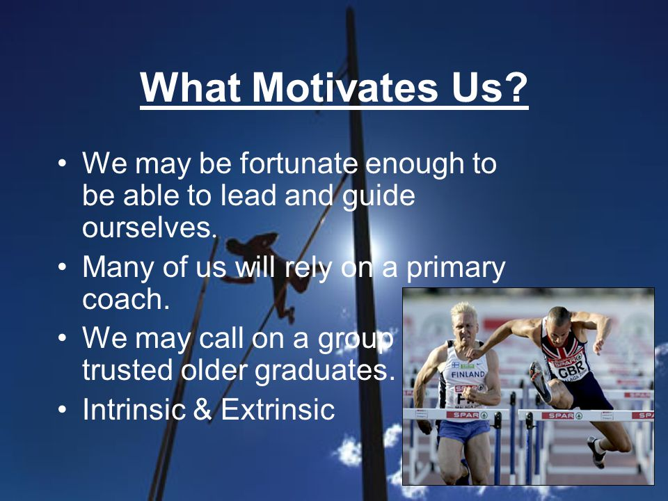 What Motivates Us? We may be fortunate enough to be able to lead and guide ourselves. Many of us will rely on a primary coach. We may call on a group