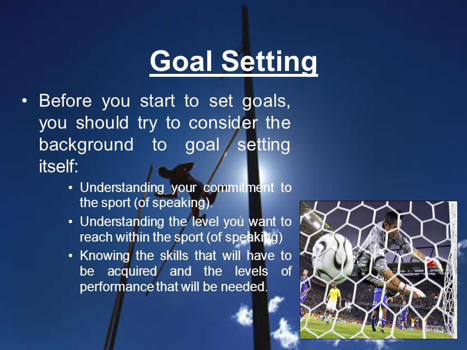 Goal Setting Before you start to set goals, you should try to consider the background to goal setting itself: Understanding your commitment to the sport (of speaking).