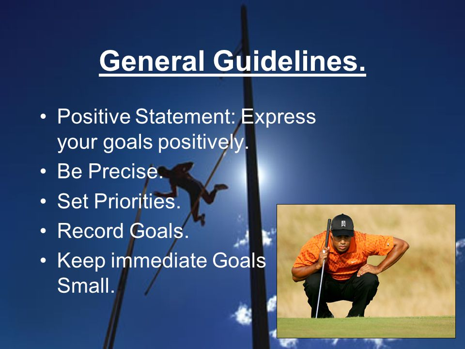 General Guidelines. Positive Statement: Express your goals positively. Be Precise. Set Priorities. Record Goals. Keep immediate Goals Small.