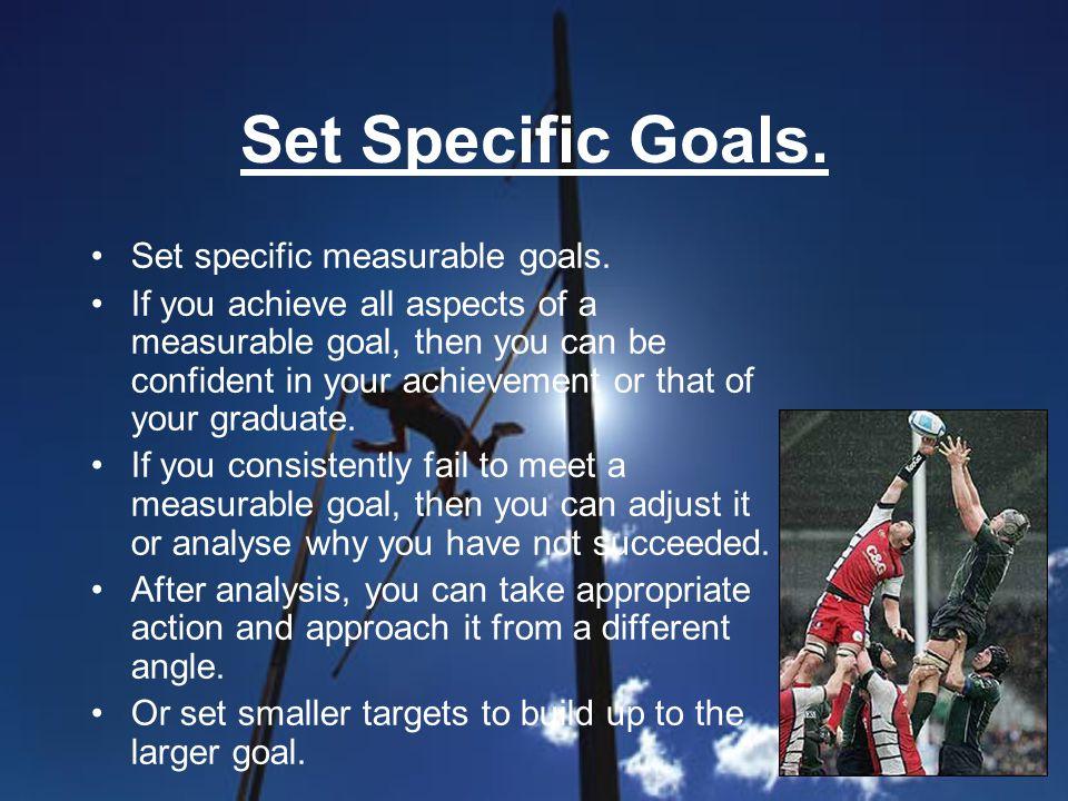 Set Specific Goals. Set specific measurable goals.