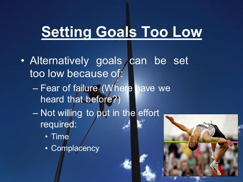 Setting Goals Too Low Alternatively goals can be set too low because of: –Fear of failure (Where have we heard that before?) –Not willing to put in th