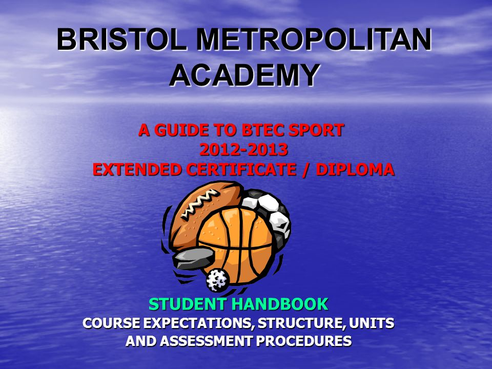 A GUIDE TO BTEC SPORT EXTENDED CERTIFICATE / DIPLOMA STUDENT HANDBOOK COURSE EXPECTATIONS, STRUCTURE, UNITS AND ASSESSMENT PROCEDURES BRISTOL METROPOLITAN ACADEMY