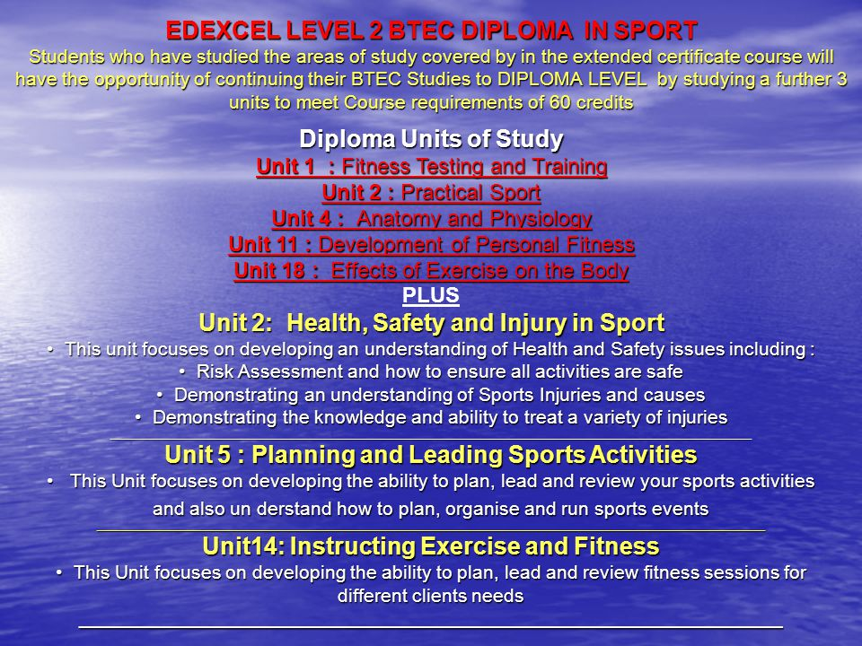 EDEXCEL LEVEL 2 BTEC DIPLOMA IN SPORT Students who have studied the areas of study covered by in the extended certificate course will have the opportunity of continuing their BTEC Studies to DIPLOMA LEVEL by studying a further 3 units to meet Course requirements of 60 credits Diploma Units of Study Unit 1 : Fitness Testing and Training Unit 2 : Practical Sport Unit 4 : Anatomy and Physiology Unit 11 : Development of Personal Fitness Unit 18 : Effects of Exercise on the Body PLUS Unit 2: Health, Safety and Injury in Sport This unit focuses on developing an understanding of Health and Safety issues including : This unit focuses on developing an understanding of Health and Safety issues including : Risk Assessment and how to ensure all activities are safe Risk Assessment and how to ensure all activities are safe Demonstrating an understanding of Sports Injuries and causes Demonstrating an understanding of Sports Injuries and causes Demonstrating the knowledge and ability to treat a variety of injuries Demonstrating the knowledge and ability to treat a variety of injuries_______________________________________________________________________________________________________________________ Unit 5 : Planning and Leading Sports Activities This Unit focuses on developing the ability to plan, lead and review your sports activities and also un derstand how to plan, organise and run sports events This Unit focuses on developing the ability to plan, lead and review your sports activities and also un derstand how to plan, organise and run sports events____________________________________________________________________________________________________________________________ Unit14: Instructing Exercise and Fitness This Unit focuses on developing the ability to plan, lead and review fitness sessions for different clients needs This Unit focuses on developing the ability to plan, lead and review fitness sessions for different clients needs__________________________________________________________________