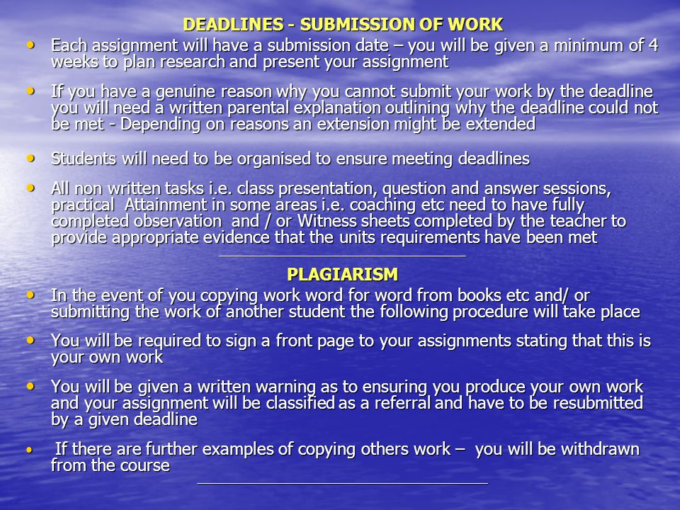DEADLINES - SUBMISSION OF WORK Each assignment will have a submission date – you will be given a minimum of 4 weeks to plan research and present your assignment Each assignment will have a submission date – you will be given a minimum of 4 weeks to plan research and present your assignment If you have a genuine reason why you cannot submit your work by the deadline you will need a written parental explanation outlining why the deadline could not be met - Depending on reasons an extension might be extended If you have a genuine reason why you cannot submit your work by the deadline you will need a written parental explanation outlining why the deadline could not be met - Depending on reasons an extension might be extended Students will need to be organised to ensure meeting deadlines Students will need to be organised to ensure meeting deadlines All non written tasks i.e.
