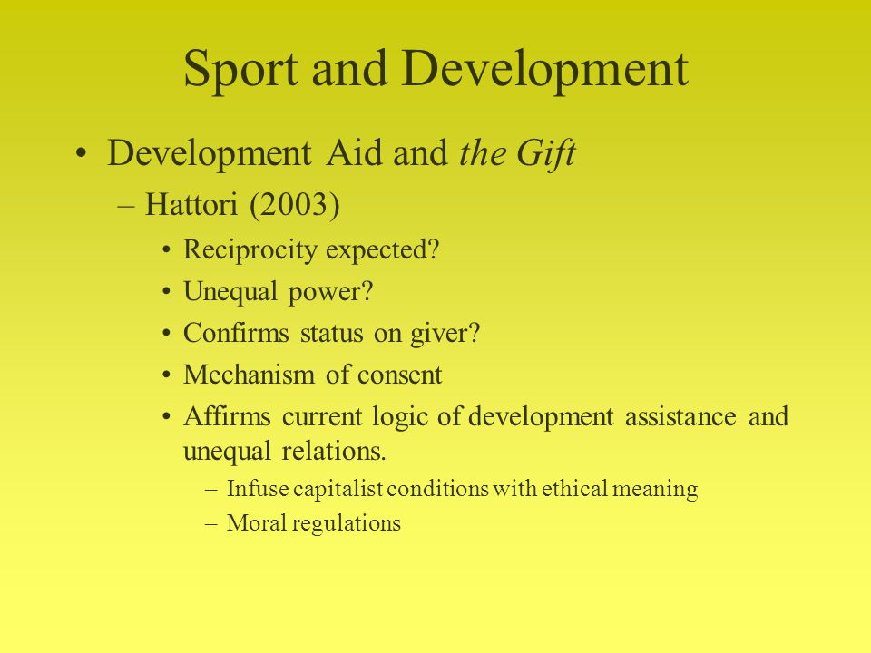Sport and Development Development Aid and the Gift –Hattori (2003) Reciprocity expected.