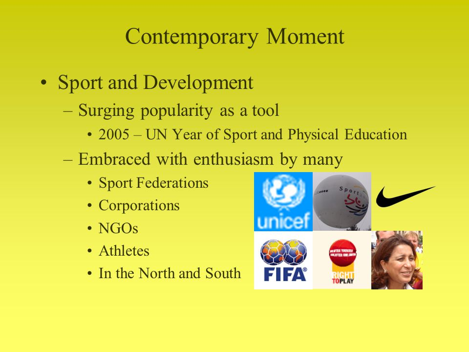 Contemporary Moment Sport and Development –Surging popularity as a tool 2005 – UN Year of Sport and Physical Education –Embraced with enthusiasm by many Sport Federations Corporations NGOs Athletes In the North and South