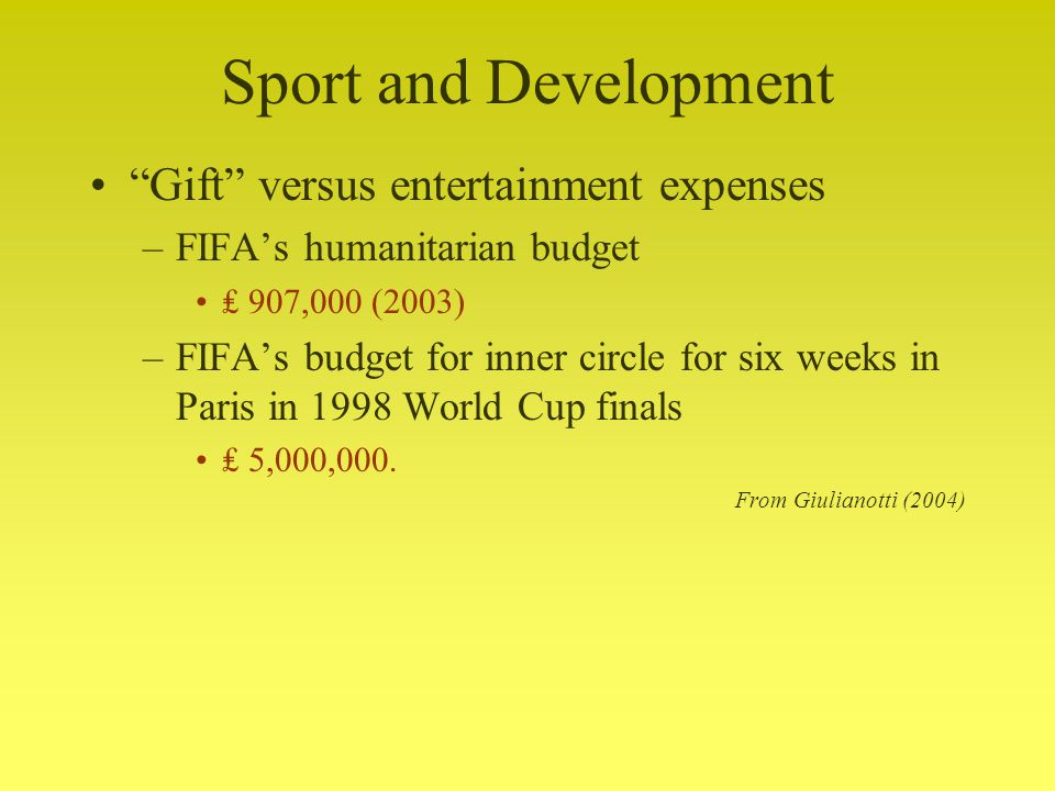 Sport and Development Gift versus entertainment expenses –FIFAs humanitarian budget 907,000 (2003) –FIFAs budget for inner circle for six weeks in Paris in 1998 World Cup finals 5,000,000.