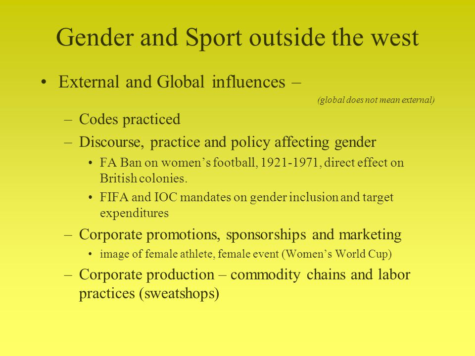 Gender and Sport outside the west External and Global influences – (global does not mean external) –Codes practiced –Discourse, practice and policy affecting gender FA Ban on womens football, 1921-1971, direct effect on British colonies.