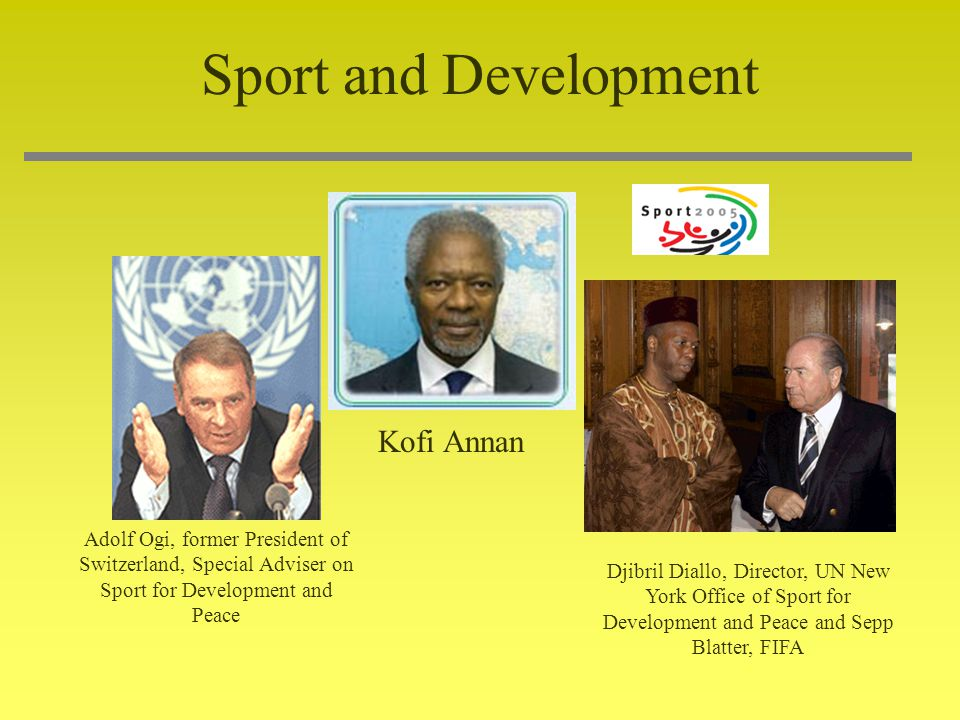 Sport and Development Djibril Diallo, Director, UN New York Office of Sport for Development and Peace and Sepp Blatter, FIFA Adolf Ogi, former President of Switzerland, Special Adviser on Sport for Development and Peace Kofi Annan
