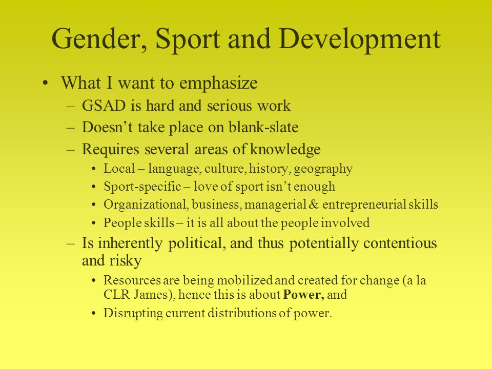 Gender, Sport and Development What I want to emphasize –GSAD is hard and serious work –Doesnt take place on blank-slate –Requires several areas of knowledge Local – language, culture, history, geography Sport-specific – love of sport isnt enough Organizational, business, managerial & entrepreneurial skills People skills – it is all about the people involved –Is inherently political, and thus potentially contentious and risky Resources are being mobilized and created for change (a la CLR James), hence this is about Power, and Disrupting current distributions of power.