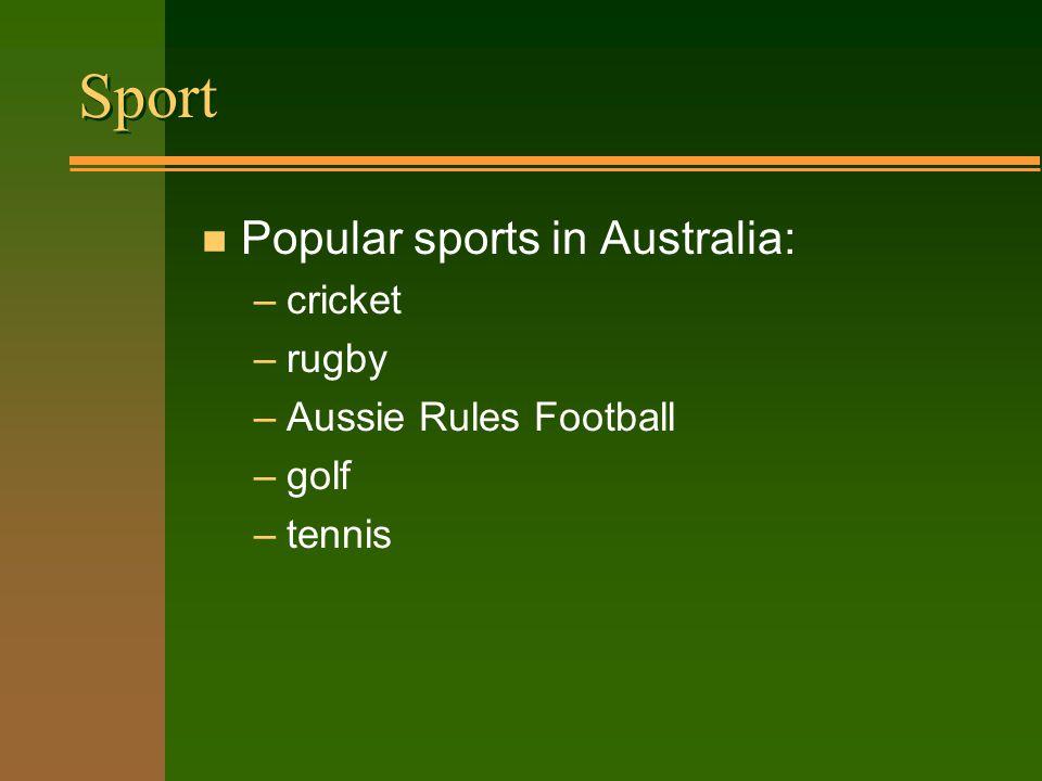 Sport n Popular sports in Australia: –cricket –rugby –Aussie Rules Football –golf –tennis