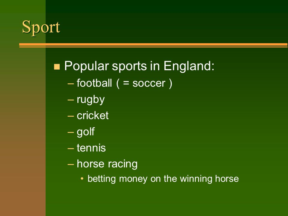 Sport n Popular sports in England: –football ( = soccer ) –rugby –cricket –golf –tennis –horse racing betting money on the winning horse