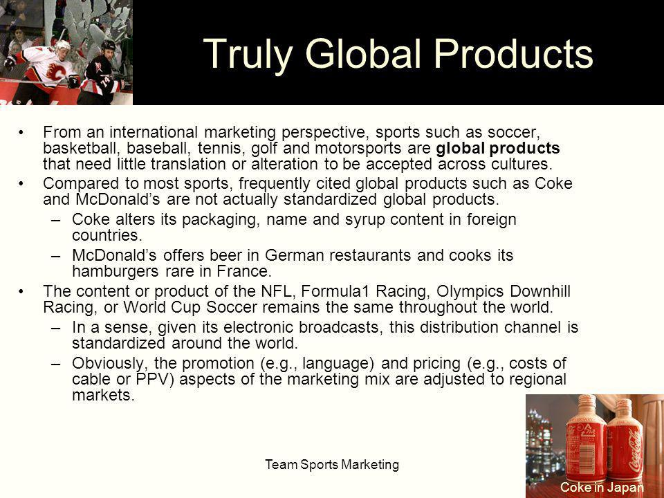 Team Sports Marketing14 From an international marketing perspective, sports such as soccer, basketball, baseball, tennis, golf and motorsports are global products that need little translation or alteration to be accepted across cultures.