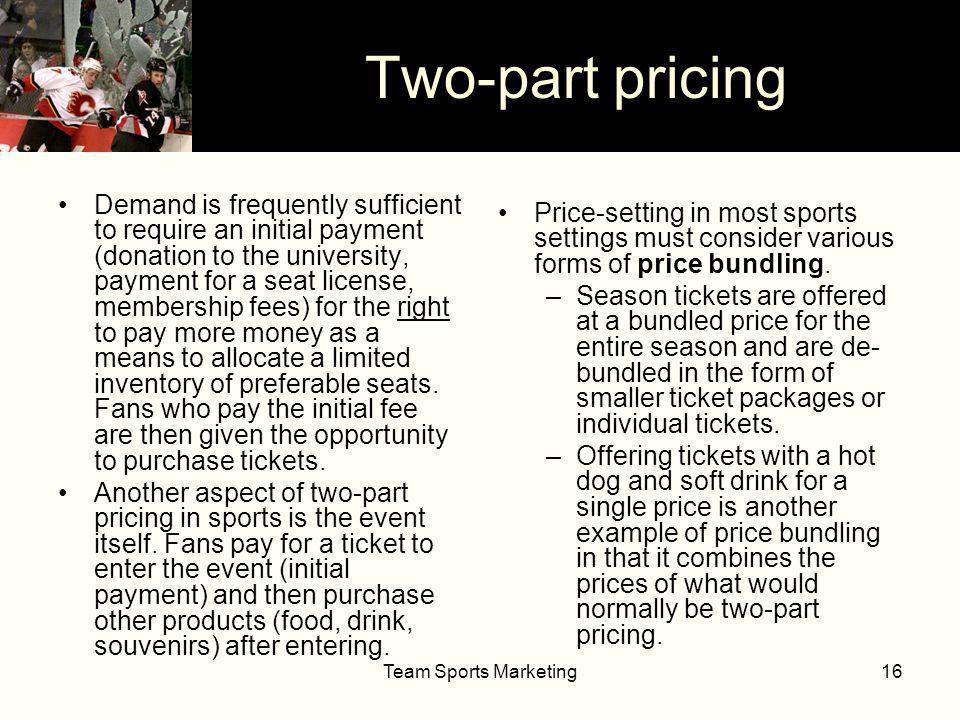 Team Sports Marketing16 Two-part pricing Demand is frequently sufficient to require an initial payment (donation to the university, payment for a seat license, membership fees) for the right to pay more money as a means to allocate a limited inventory of preferable seats.