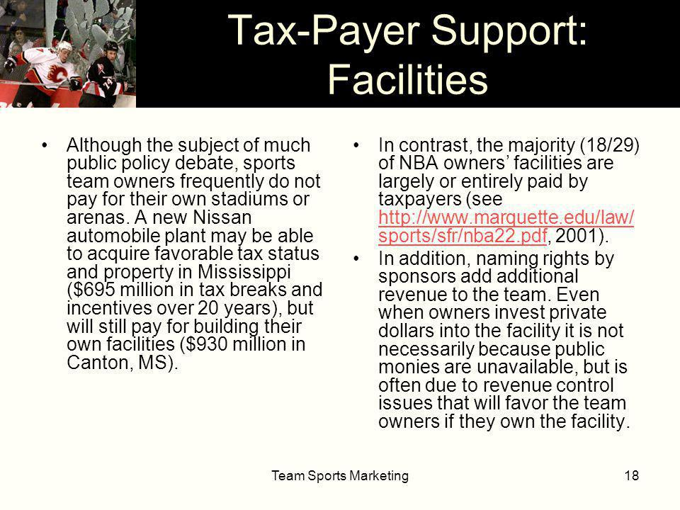 Team Sports Marketing18 Tax-Payer Support: Facilities Although the subject of much public policy debate, sports team owners frequently do not pay for their own stadiums or arenas.