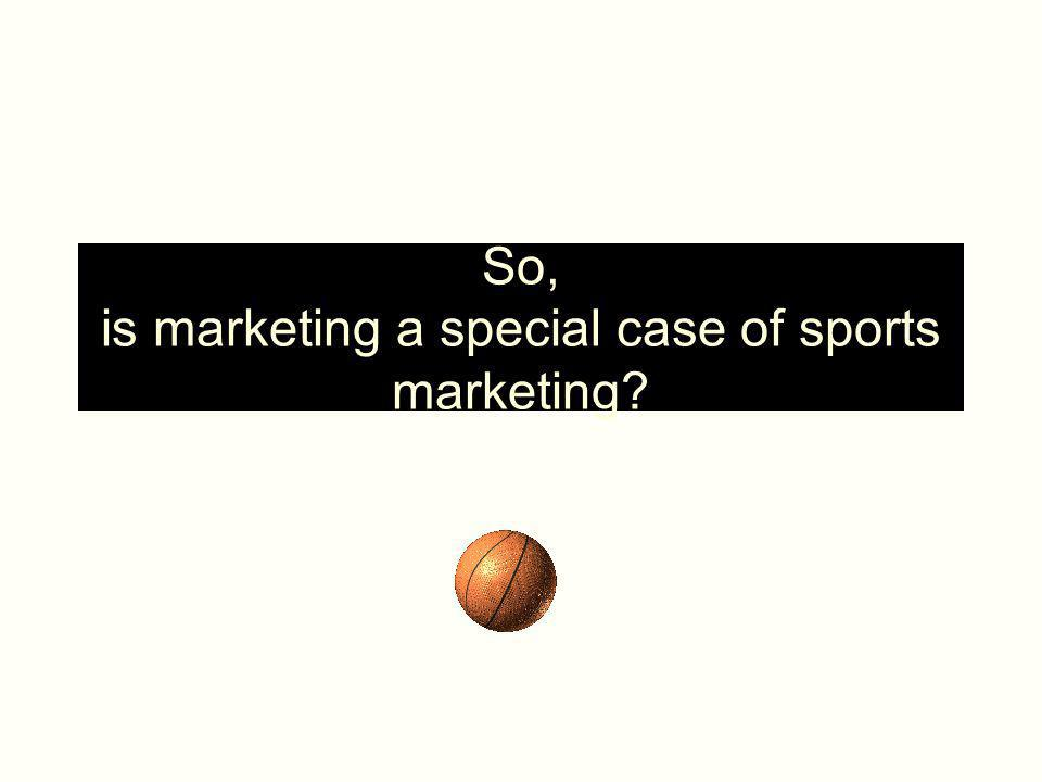 So, is marketing a special case of sports marketing