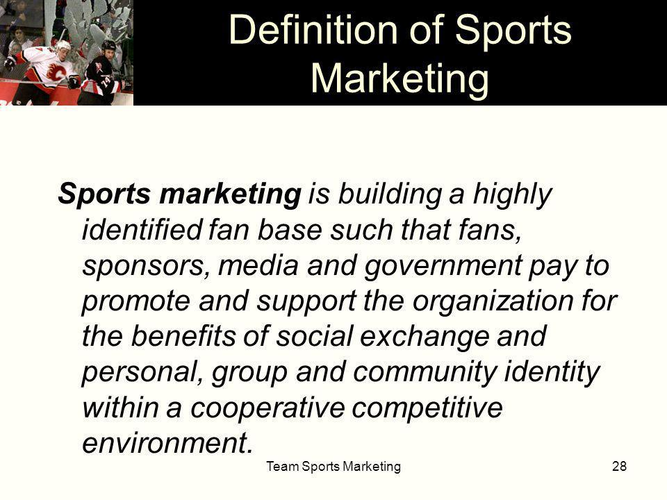 Team Sports Marketing28 Sports marketing is building a highly identified fan base such that fans, sponsors, media and government pay to promote and support the organization for the benefits of social exchange and personal, group and community identity within a cooperative competitive environment.