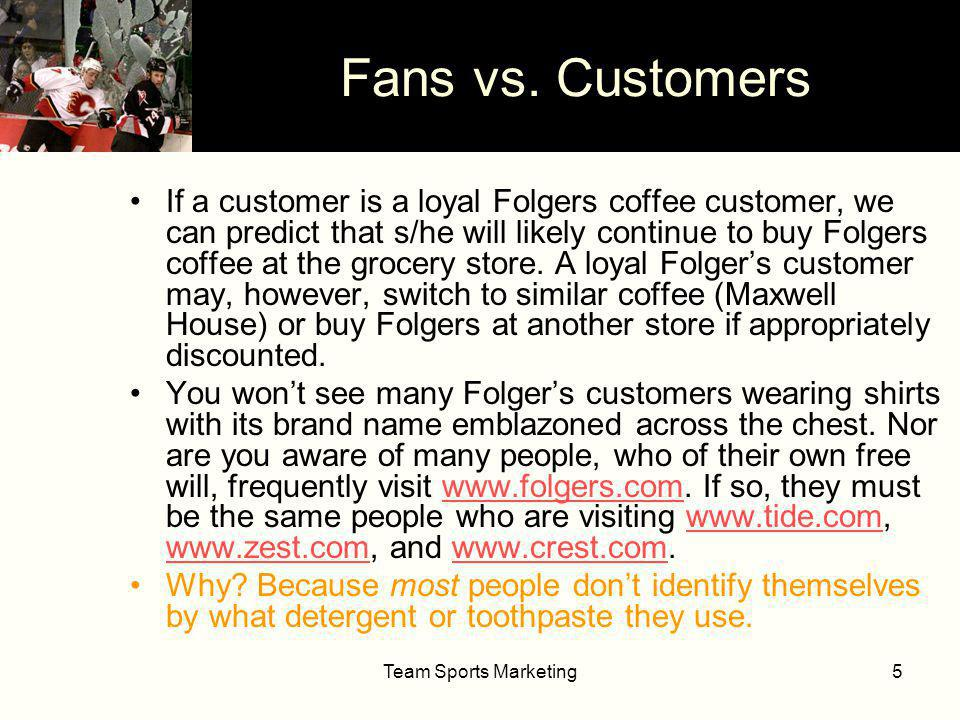 Team Sports Marketing26 DimensionGoods/ServiceSports 1PurchasersCustomersFans 2AdoptionLoyaltyIdentification 3Promotion & MediaOwner paysFans, sponsors, & media pay 4Distribution ChannelStatic; More site-limitedMobile; more flexible 5ProductAdaptedGlobal 6PricingSingle price for a given form of product/service Two-part: Fan pays for right to buy tickets 7FacilitiesOwner buys/builds own facilitiesGovernment (taxpayers) pay for facilities 8CompetitionIndividual branding in competitive markets Cooperative contractual relationships Monopoly power & anti-trust exemption 9ExchangePrincipally economicPrincipally social 10EmployeesContractual power favors owners Contractual power favors players