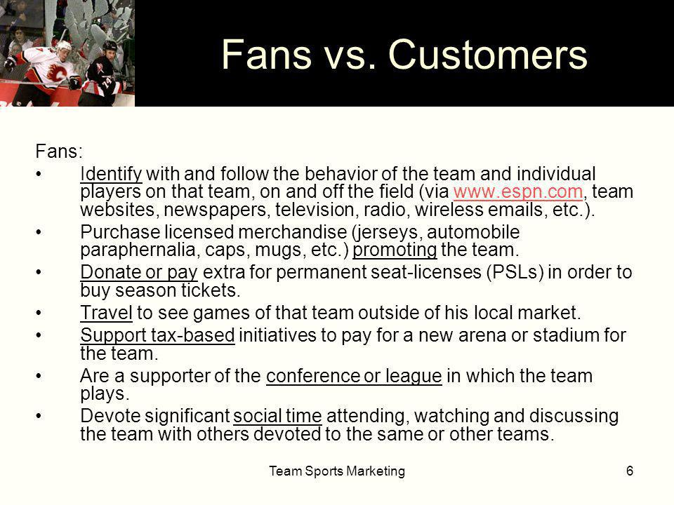 Team Sports Marketing6 Fans: Identify with and follow the behavior of the team and individual players on that team, on and off the field (via   team websites, newspapers, television, radio, wireless  s, etc.).  Purchase licensed merchandise (jerseys, automobile paraphernalia, caps, mugs, etc.) promoting the team.