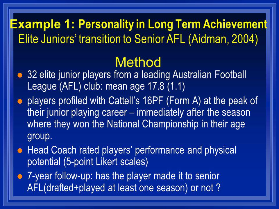 Example 1: Personality in Long Term Achievement Elite Juniors transition to Senior AFL (Aidman, 2004) Method l 32 elite junior players from a leading