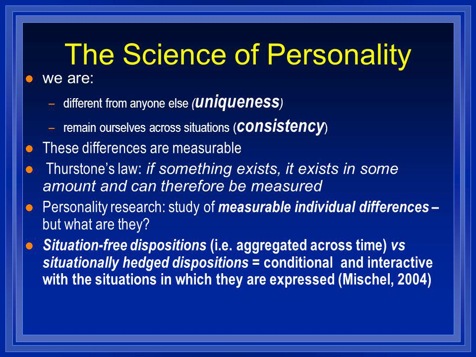 The Science of Personality l we are: –different from anyone else ( uniqueness ) –remain ourselves across situations ( consistency ) l These differences are measurable Thurstones law : if something exists, it exists in some amount and can therefore be measured l Personality research: study of measurable individual differences – but what are they.