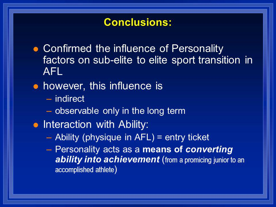Conclusions: l Confirmed the influence of Personality factors on sub-elite to elite sport transition in AFL l however, this influence is –indirect –ob