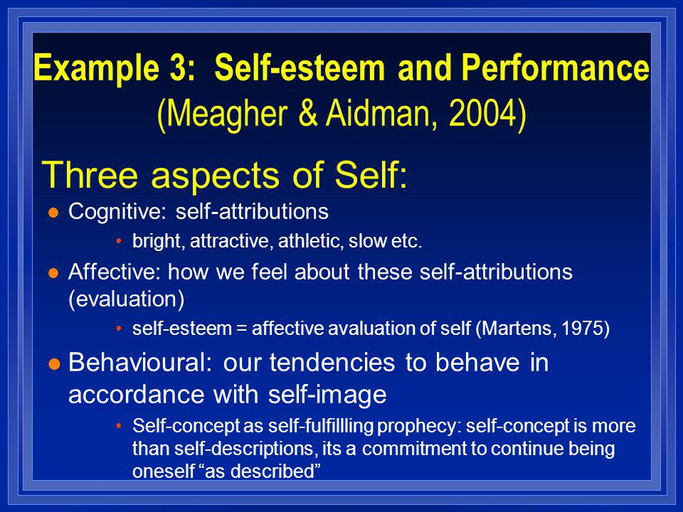 Three aspects of Self: l Cognitive: self-attributions bright, attractive, athletic, slow etc. l Affective: how we feel about these self-attributions (