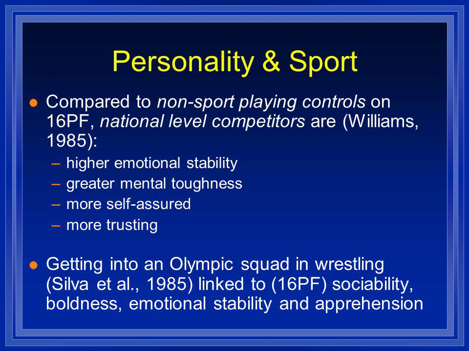 Personality & Sport l Compared to non-sport playing controls on 16PF, national level competitors are (Williams, 1985): –higher emotional stability –greater mental toughness –more self-assured –more trusting l Getting into an Olympic squad in wrestling (Silva et al., 1985) linked to (16PF) sociability, boldness, emotional stability and apprehension